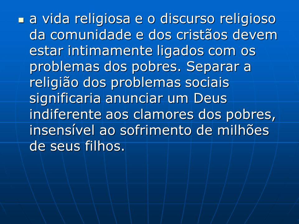 a vida religiosa e o discurso religioso da comunidade e dos cristãos devem estar intimamente ligados com os problemas dos pobres.