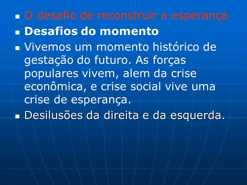 O desafio de reconstruir a esperança Desafios do momento Vivemos um momento histórico de gestação do futuro.