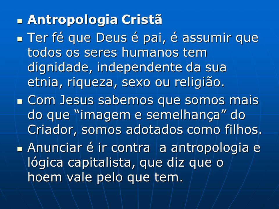 Antropologia Cristã Antropologia Cristã Ter fé que Deus é pai, é assumir que todos os seres humanos tem dignidade, independente da sua etnia, riqueza, sexo ou religião.