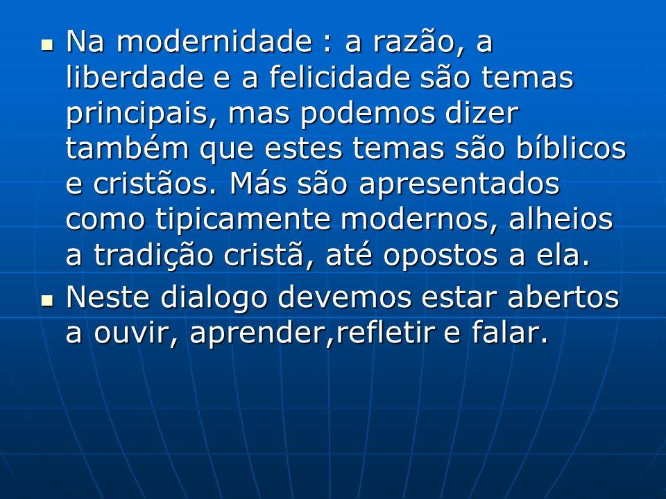 Na modernidade : a razão, a liberdade e a felicidade são temas principais, mas podemos dizer também que estes temas são bíblicos e cristãos.