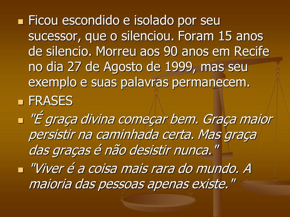 Ficou escondido e isolado por seu sucessor, que o silenciou. Foram 15 anos de silencio. Morreu aos 90 anos em Recife no dia 27 de Agosto de 1999, mas