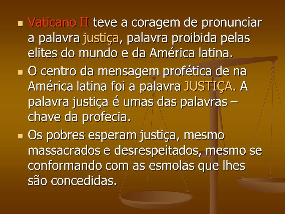 Vaticano II teve a coragem de pronunciar a palavra justiça, palavra proibida pelas elites do mundo e da América latina. Vaticano II teve a coragem de