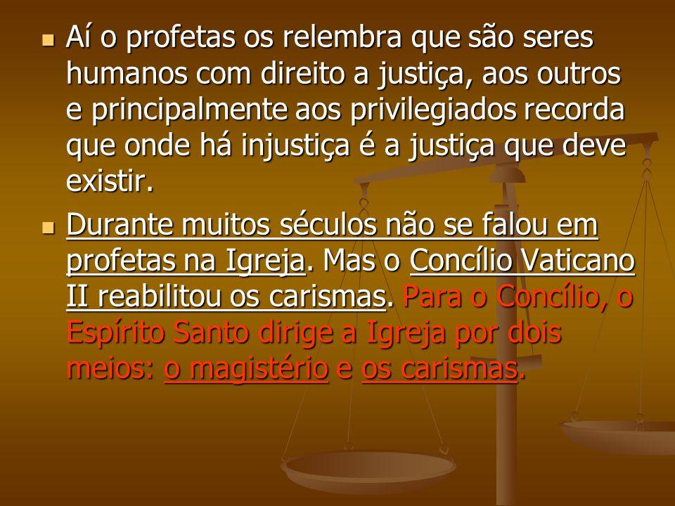 Aí o profetas os relembra que são seres humanos com direito a justiça, aos outros e principalmente aos privilegiados recorda que onde há injustiça é a