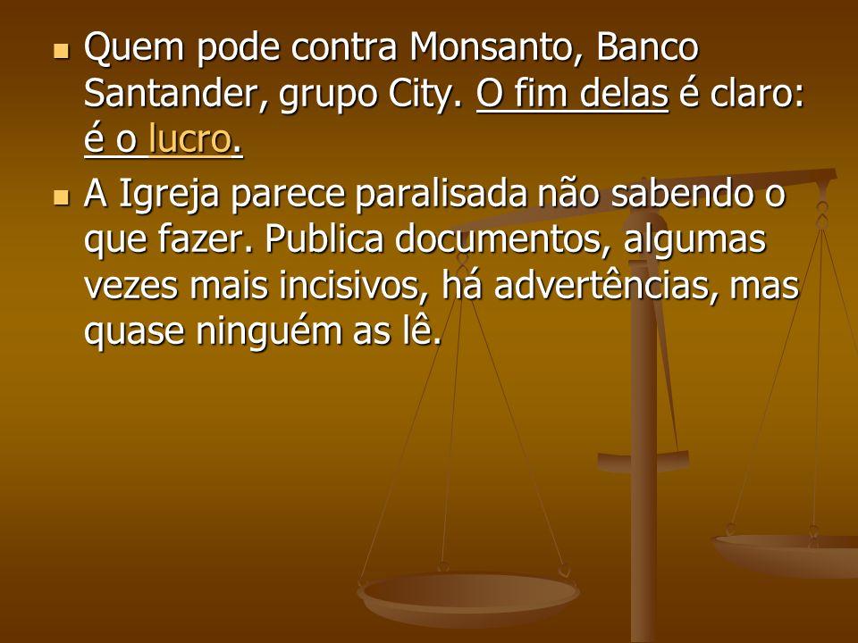 Quem pode contra Monsanto, Banco Santander, grupo City. O fim delas é claro: é o lucro. Quem pode contra Monsanto, Banco Santander, grupo City. O fim