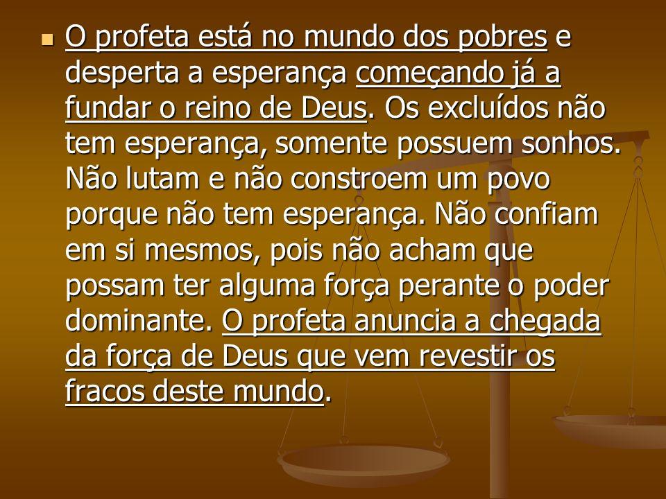 O profeta está no mundo dos pobres e desperta a esperança começando já a fundar o reino de Deus. Os excluídos não tem esperança, somente possuem sonho