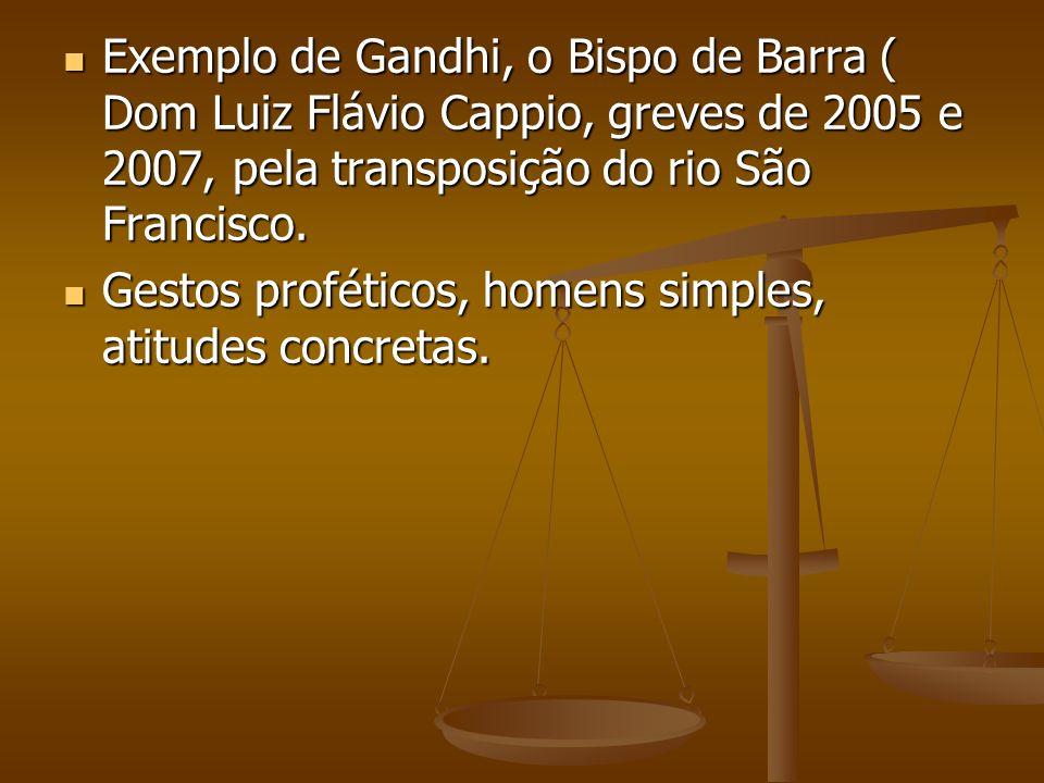 Exemplo de Gandhi, o Bispo de Barra ( Dom Luiz Flávio Cappio, greves de 2005 e 2007, pela transposição do rio São Francisco. Exemplo de Gandhi, o Bisp