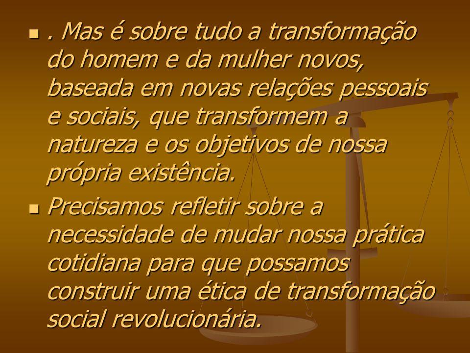 . Mas é sobre tudo a transformação do homem e da mulher novos, baseada em novas relações pessoais e sociais, que transformem a natureza e os objetivos