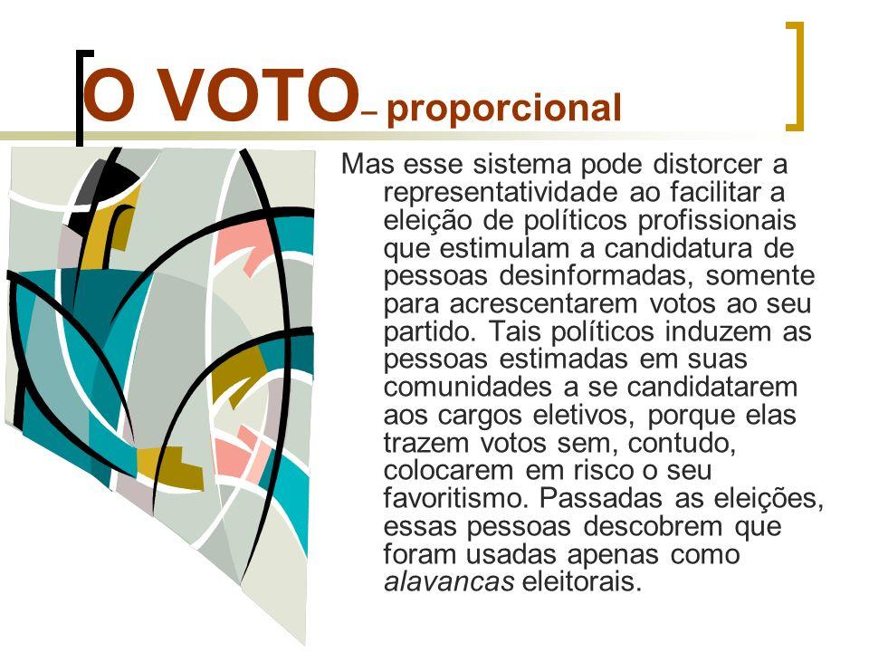 O VOTO – proporcional Mas esse sistema pode distorcer a representatividade ao facilitar a eleição de políticos profissionais que estimulam a candidatu