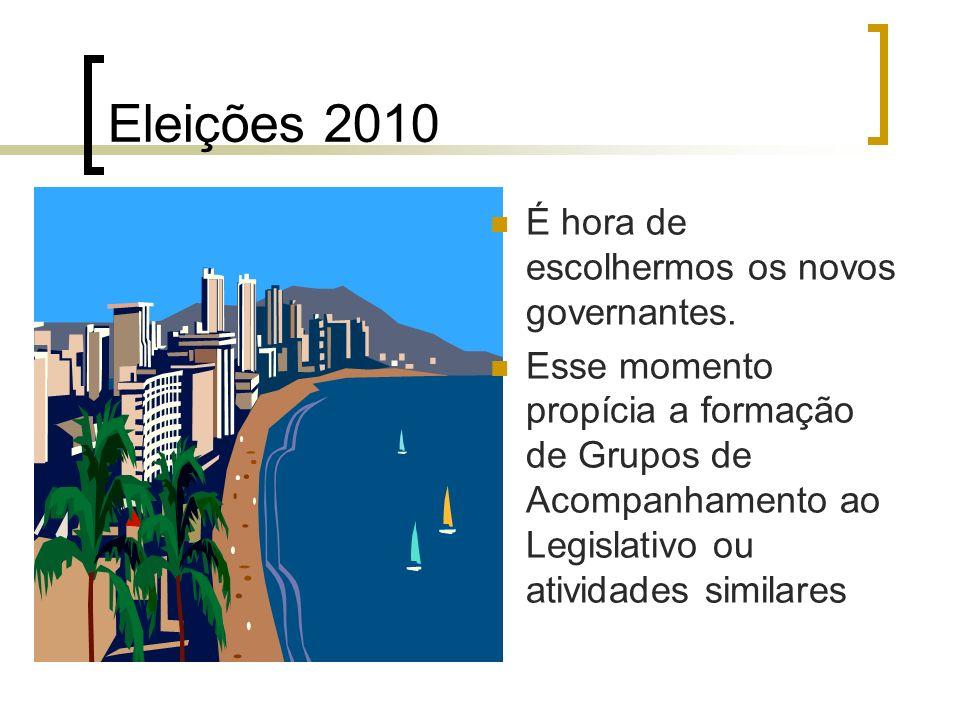 Eleições 2010 É hora de escolhermos os novos governantes. Esse momento propícia a formação de Grupos de Acompanhamento ao Legislativo ou atividades si