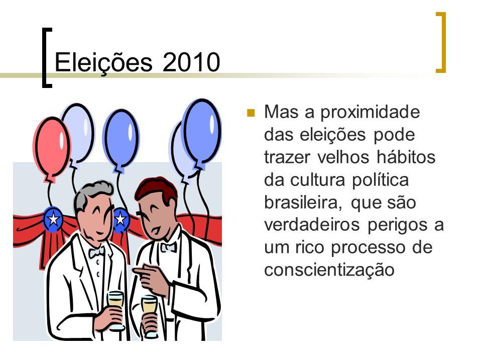 Eleições 2010 Mas a proximidade das eleições pode trazer velhos hábitos da cultura política brasileira, que são verdadeiros perigos a um rico processo