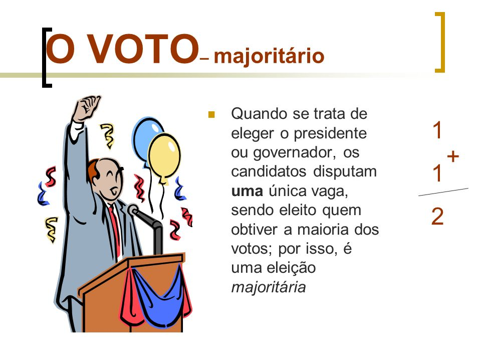 O VOTO – majoritário Quando se trata de eleger o presidente ou governador, os candidatos disputam uma única vaga, sendo eleito quem obtiver a maioria