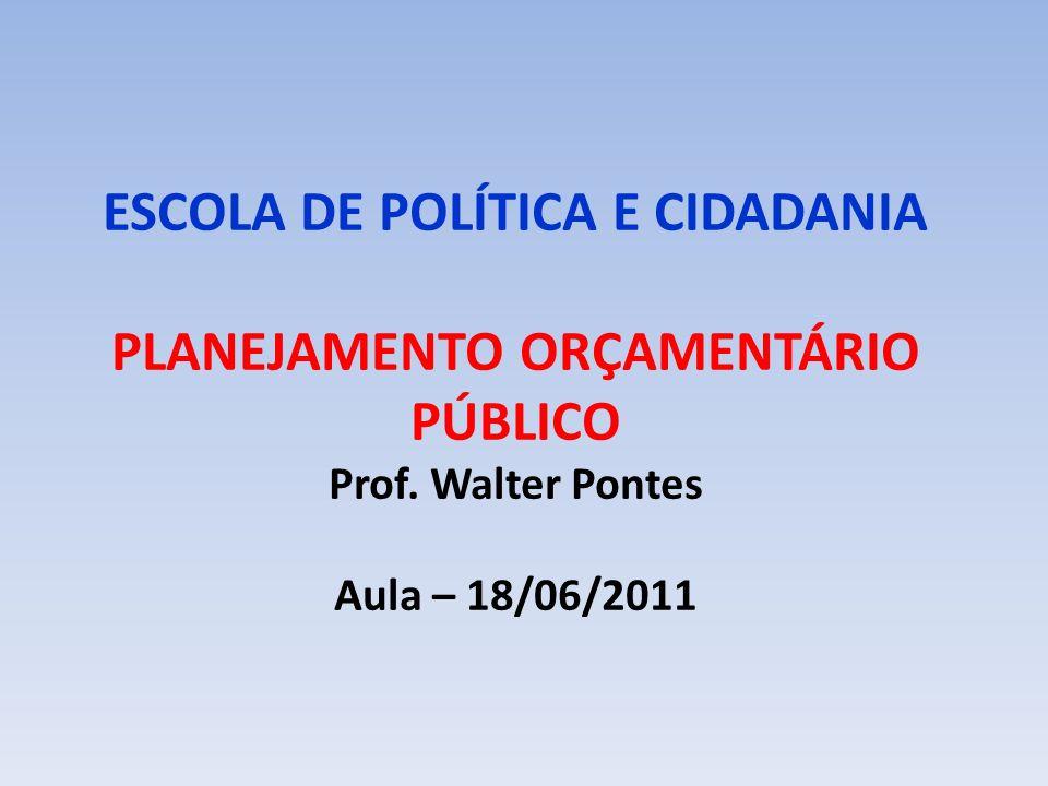 ESCOLA DE POLÍTICA E CIDADANIA PLANEJAMENTO ORÇAMENTÁRIO PÚBLICO Prof. Walter Pontes Aula – 18/06/2011