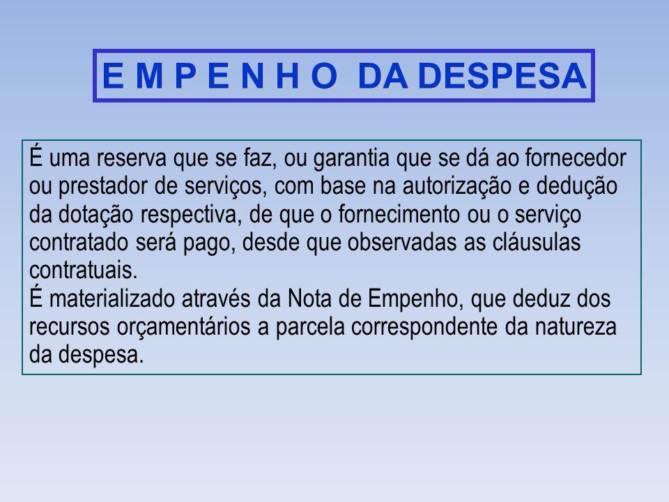 E M P E N H O DA DESPESA É uma reserva que se faz, ou garantia que se dá ao fornecedor ou prestador de serviços, com base na autorização e dedução da