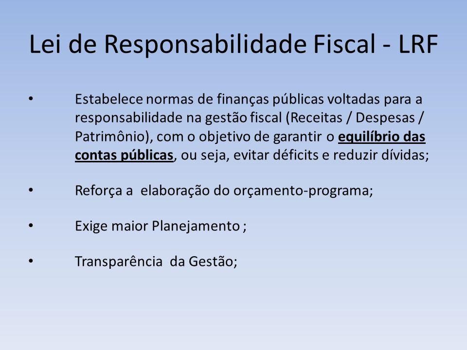 Lei de Responsabilidade Fiscal - LRF Estabelece normas de finanças públicas voltadas para a responsabilidade na gestão fiscal (Receitas / Despesas / P