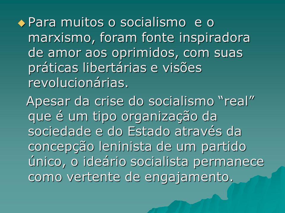 Para muitos o socialismo e o marxismo, foram fonte inspiradora de amor aos oprimidos, com suas práticas libertárias e visões revolucionárias. Para mui