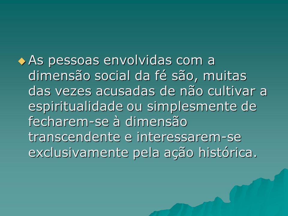 As pessoas envolvidas com a dimensão social da fé são, muitas das vezes acusadas de não cultivar a espiritualidade ou simplesmente de fecharem-se à di