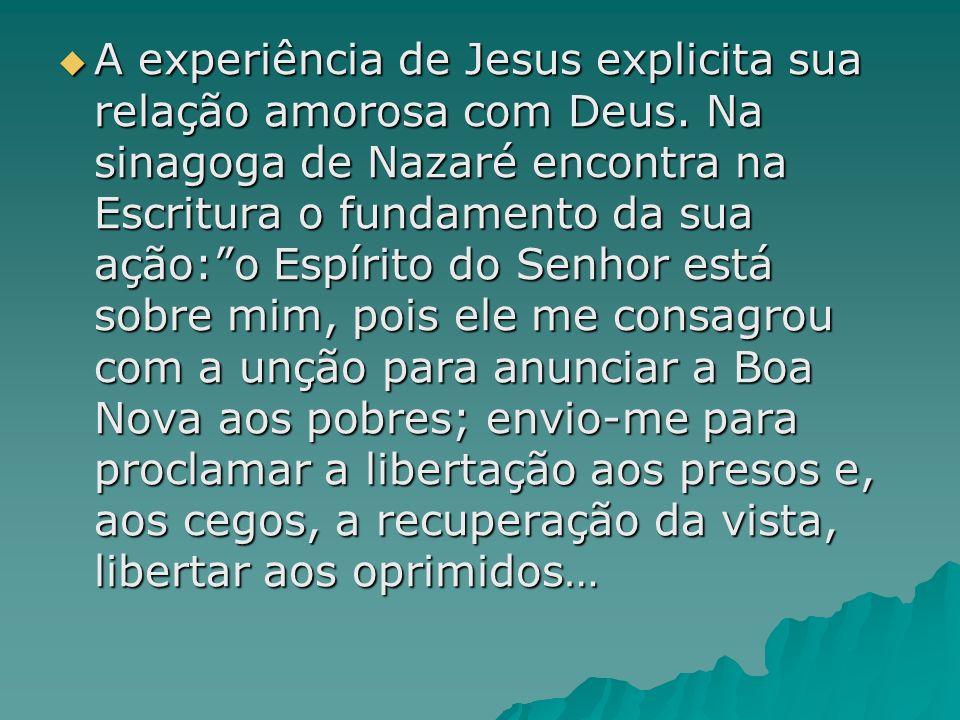 A experiência de Jesus explicita sua relação amorosa com Deus. Na sinagoga de Nazaré encontra na Escritura o fundamento da sua ação:o Espírito do Senh