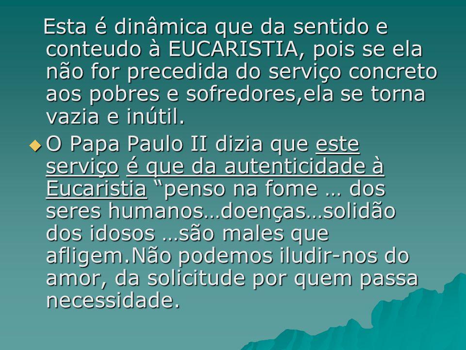 Esta é dinâmica que da sentido e conteudo à EUCARISTIA, pois se ela não for precedida do serviço concreto aos pobres e sofredores,ela se torna vazia e