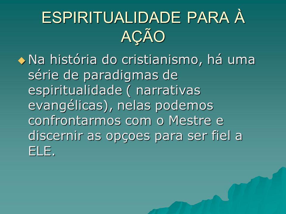 ESPIRITUALIDADE PARA À AÇÃO Na história do cristianismo, há uma série de paradigmas de espiritualidade ( narrativas evangélicas), nelas podemos confro