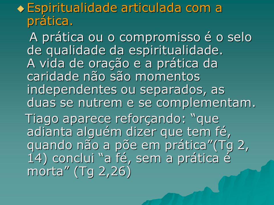 Espiritualidade articulada com a prática. Espiritualidade articulada com a prática. A prática ou o compromisso é o selo de qualidade da espiritualidad