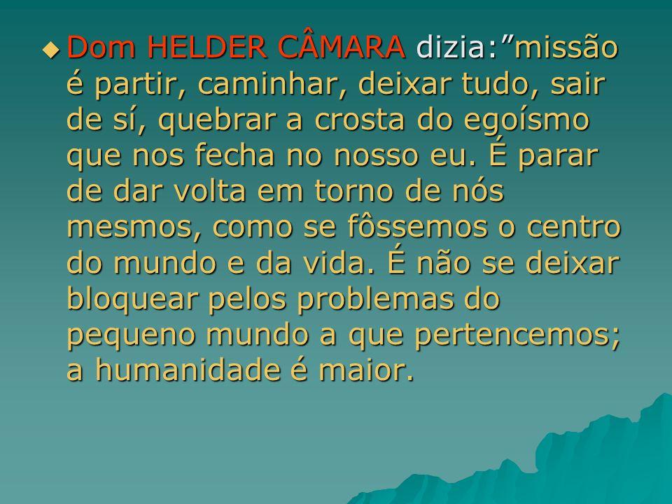 Dom HELDER CÂMARA dizia:missão é partir, caminhar, deixar tudo, sair de sí, quebrar a crosta do egoísmo que nos fecha no nosso eu. É parar de dar volt