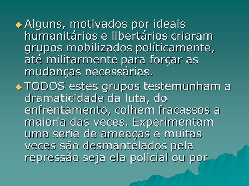 Alguns, motivados por ideais humanitários e libertários criaram grupos mobilizados políticamente, até militarmente para forçar as mudanças necessárias