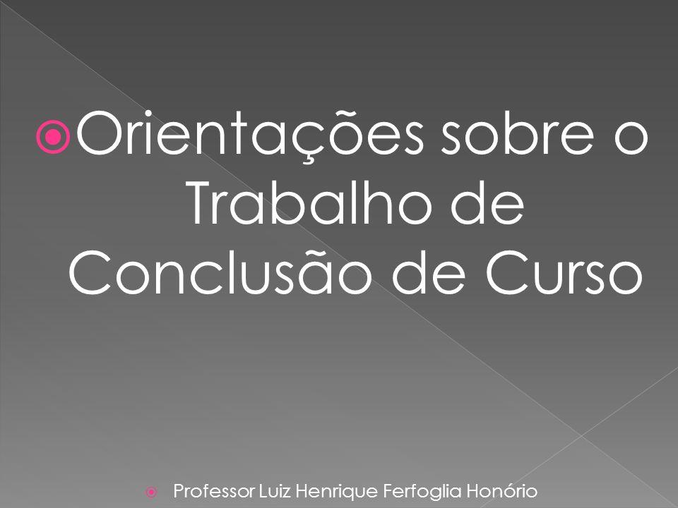 Orientações sobre o Trabalho de Conclusão de Curso Professor Luiz Henrique Ferfoglia Honório