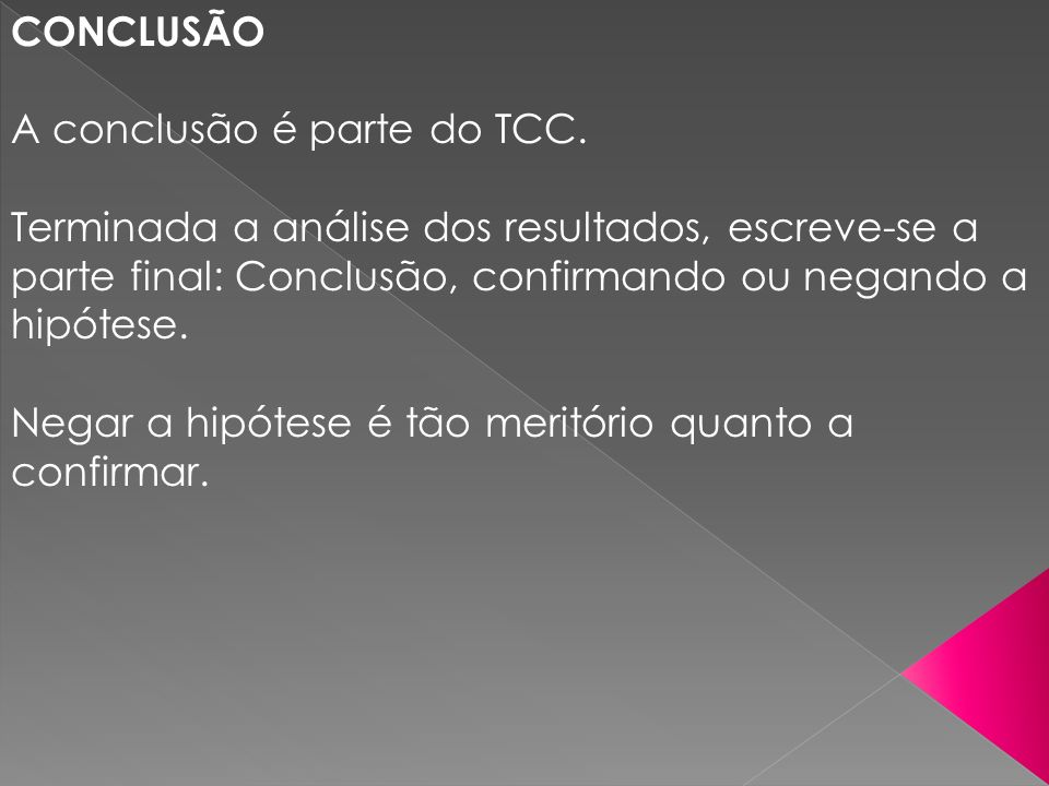 CONCLUSÃO A conclusão é parte do TCC. Terminada a análise dos resultados, escreve-se a parte final: Conclusão, confirmando ou negando a hipótese. Nega