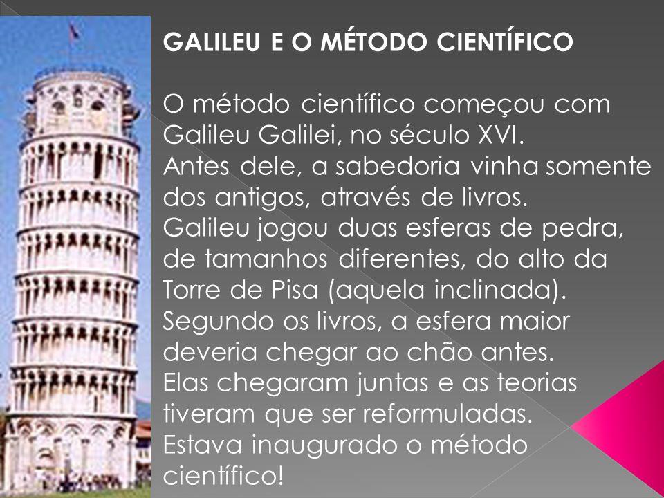 GALILEU E O MÉTODO CIENTÍFICO O método científico começou com Galileu Galilei, no século XVI. Antes dele, a sabedoria vinha somente dos antigos, atrav