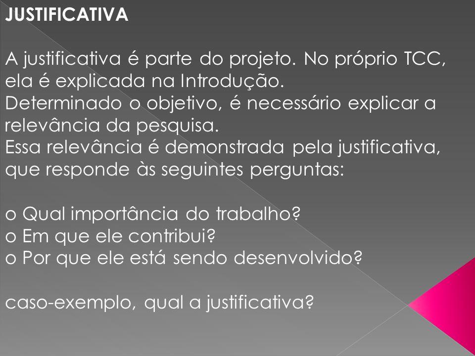 JUSTIFICATIVA A justificativa é parte do projeto. No próprio TCC, ela é explicada na Introdução. Determinado o objetivo, é necessário explicar a relev
