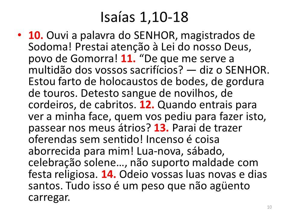 Isaías 1,10-18 10. Ouvi a palavra do SENHOR, magistrados de Sodoma! Prestai atenção à Lei do nosso Deus, povo de Gomorra! 11. De que me serve a multid