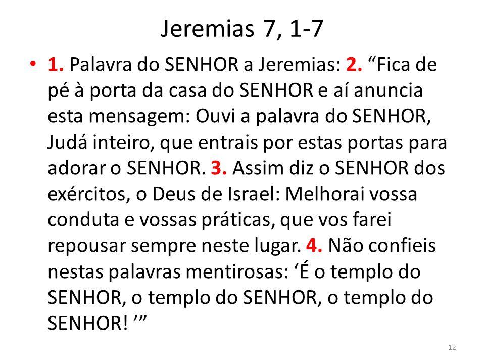 Jeremias 7, 1-7 1. Palavra do SENHOR a Jeremias: 2. Fica de pé à porta da casa do SENHOR e aí anuncia esta mensagem: Ouvi a palavra do SENHOR, Judá in