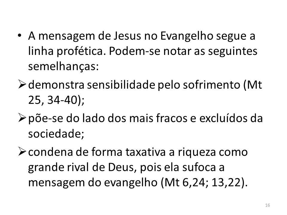 A mensagem de Jesus no Evangelho segue a linha profética. Podem-se notar as seguintes semelhanças: demonstra sensibilidade pelo sofrimento (Mt 25, 34-