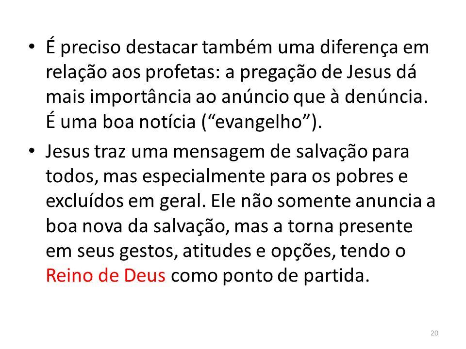 É preciso destacar também uma diferença em relação aos profetas: a pregação de Jesus dá mais importância ao anúncio que à denúncia. É uma boa notícia