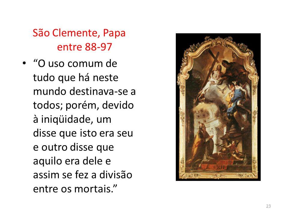 São Clemente, Papa entre 88-97 O uso comum de tudo que há neste mundo destinava-se a todos; porém, devido à iniqüidade, um disse que isto era seu e ou