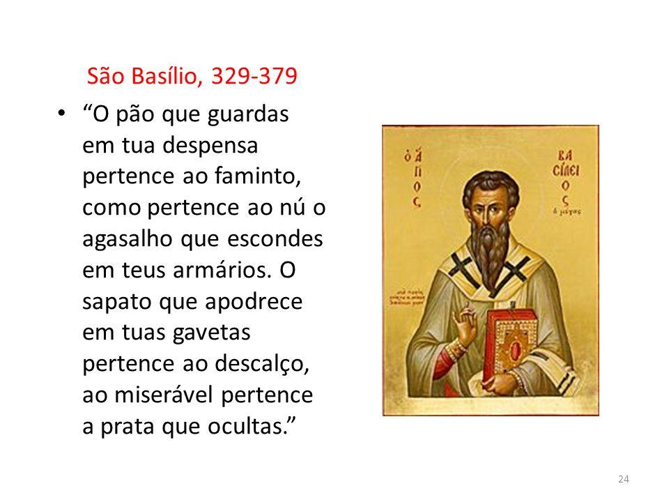 São Basílio, 329-379 O pão que guardas em tua despensa pertence ao faminto, como pertence ao nú o agasalho que escondes em teus armários. O sapato que