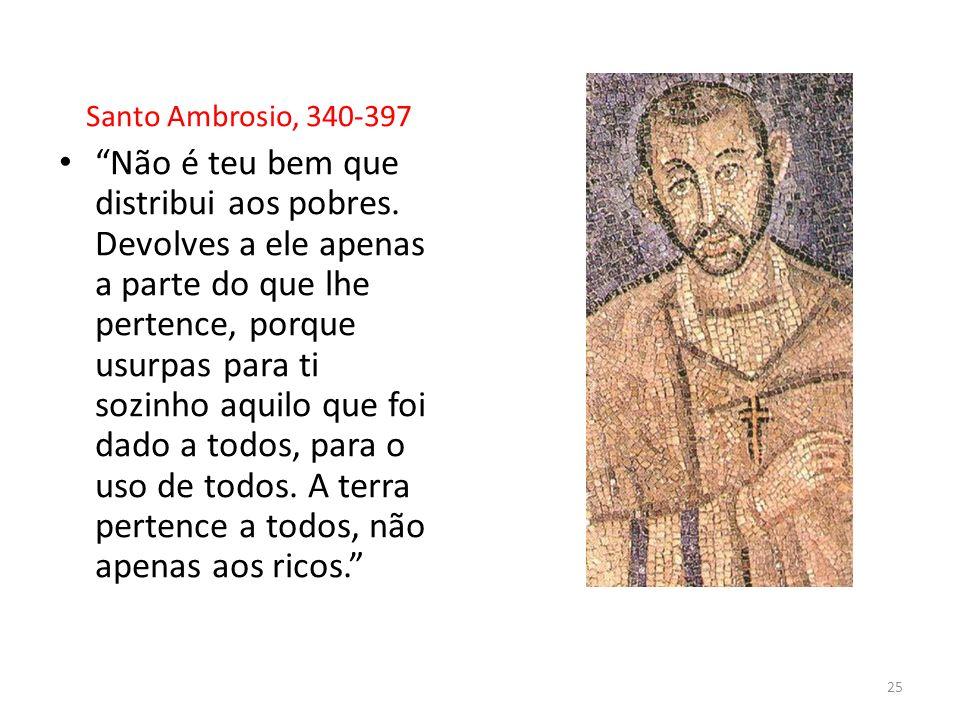 Santo Ambrosio, 340-397 Não é teu bem que distribui aos pobres. Devolves a ele apenas a parte do que lhe pertence, porque usurpas para ti sozinho aqui