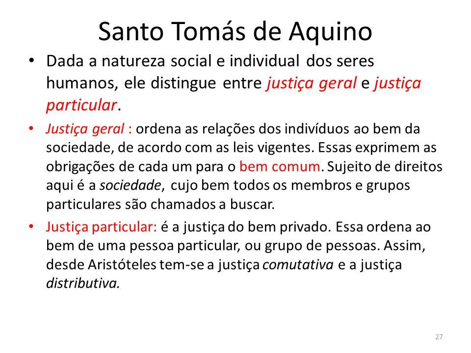 Santo Tomás de Aquino Dada a natureza social e individual dos seres humanos, ele distingue entre justiça geral e justiça particular. Justiça geral : o