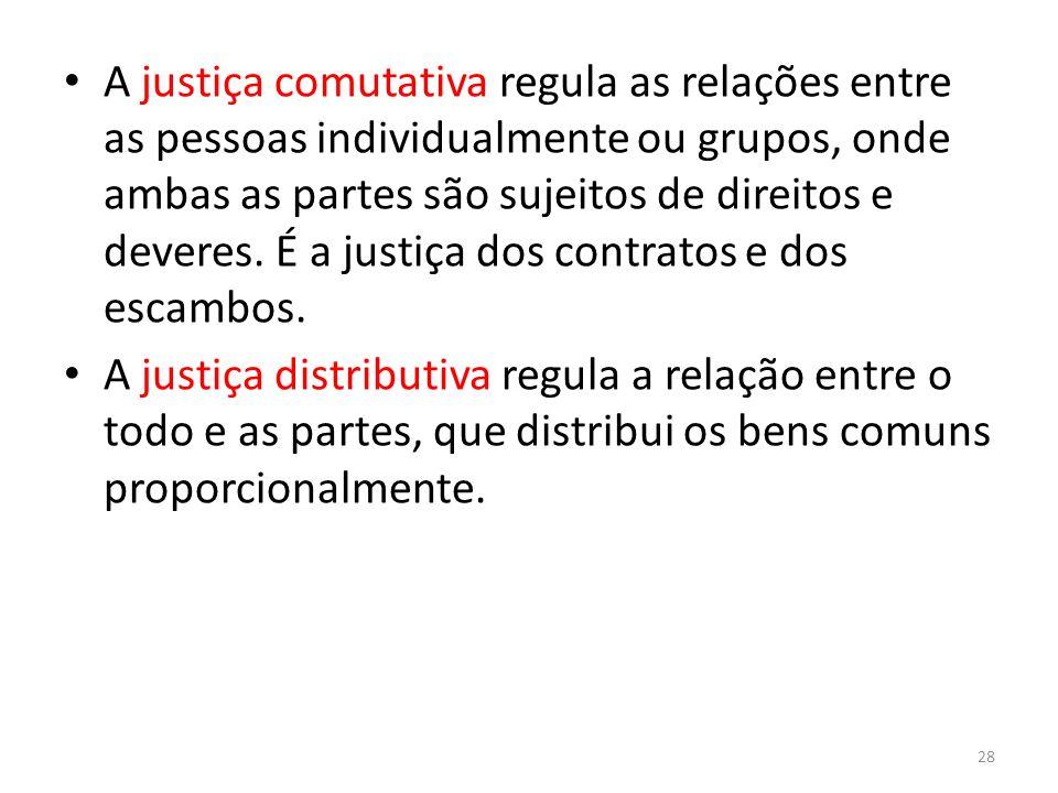 A justiça comutativa regula as relações entre as pessoas individualmente ou grupos, onde ambas as partes são sujeitos de direitos e deveres. É a justi