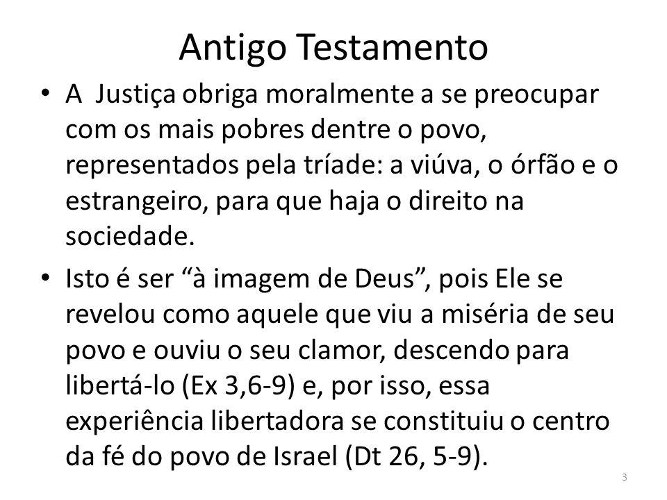 Antigo Testamento A Justiça obriga moralmente a se preocupar com os mais pobres dentre o povo, representados pela tríade: a viúva, o órfão e o estrang