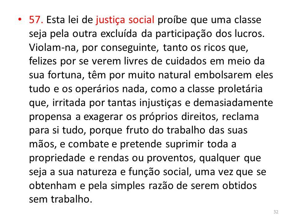 57. Esta lei de justiça social proíbe que uma classe seja pela outra excluída da participação dos lucros. Violam-na, por conseguinte, tanto os ricos q