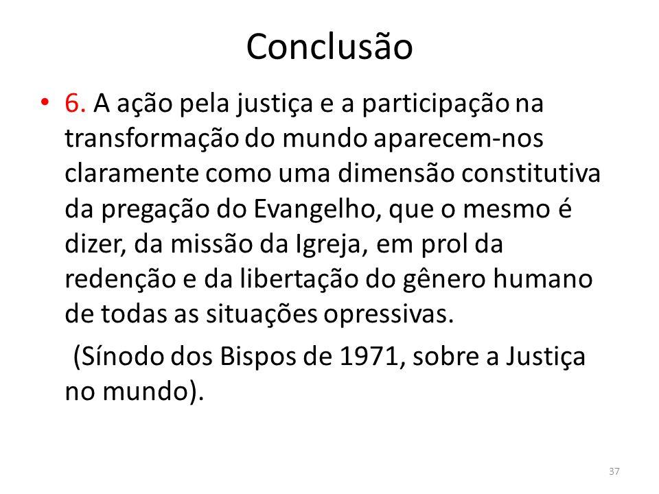 Conclusão 6. A ação pela justiça e a participação na transformação do mundo aparecem-nos claramente como uma dimensão constitutiva da pregação do Evan