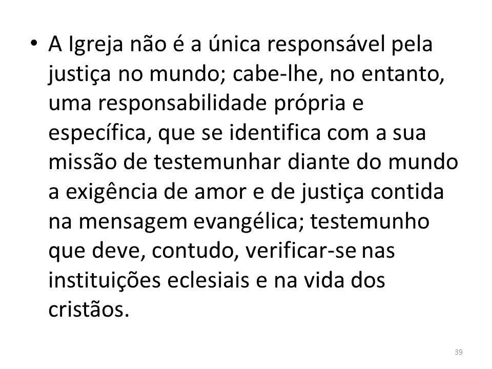 A Igreja não é a única responsável pela justiça no mundo; cabe-lhe, no entanto, uma responsabilidade própria e específica, que se identifica com a sua