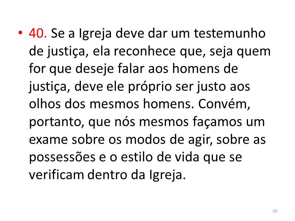 40. Se a Igreja deve dar um testemunho de justiça, ela reconhece que, seja quem for que deseje falar aos homens de justiça, deve ele próprio ser justo