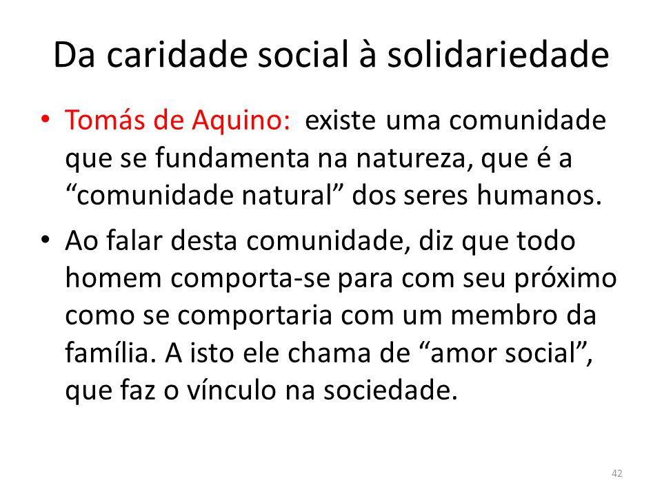 Da caridade social à solidariedade Tomás de Aquino: existe uma comunidade que se fundamenta na natureza, que é a comunidade natural dos seres humanos.