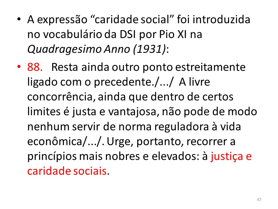 A expressão caridade social foi introduzida no vocabulário da DSI por Pio XI na Quadragesimo Anno (1931): 88. Resta ainda outro ponto estreitamente li