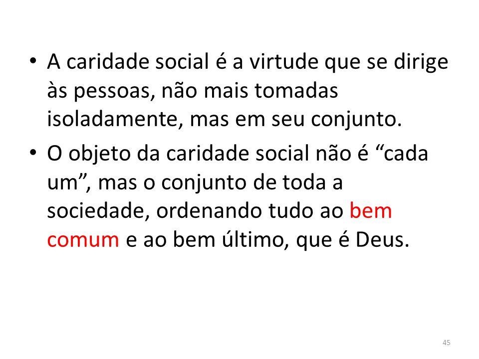 A caridade social é a virtude que se dirige às pessoas, não mais tomadas isoladamente, mas em seu conjunto. O objeto da caridade social não é cada um,