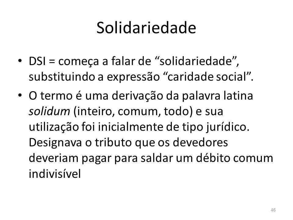 Solidariedade DSI = começa a falar de solidariedade, substituindo a expressão caridade social. O termo é uma derivação da palavra latina solidum (inte