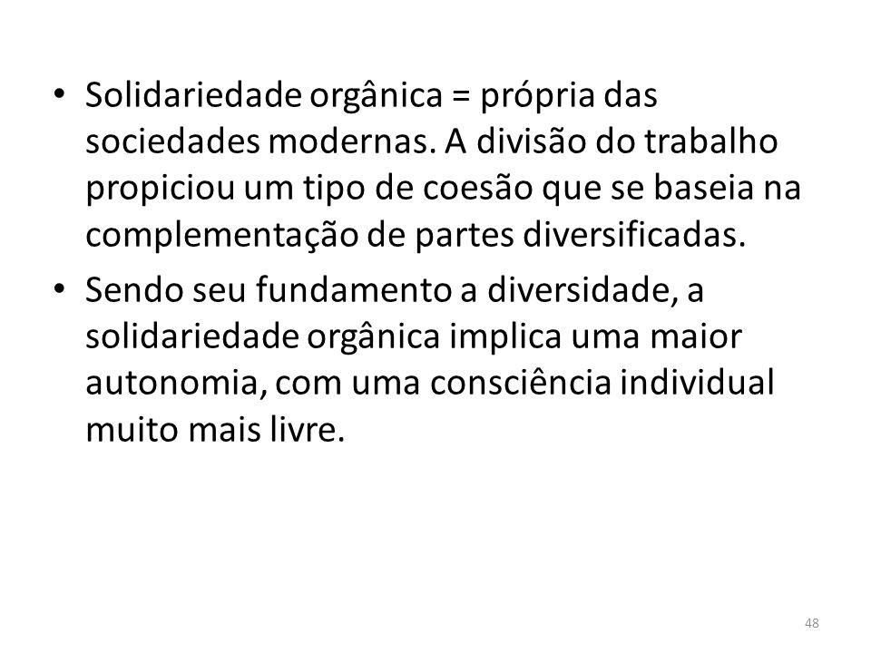 Solidariedade orgânica = própria das sociedades modernas. A divisão do trabalho propiciou um tipo de coesão que se baseia na complementação de partes