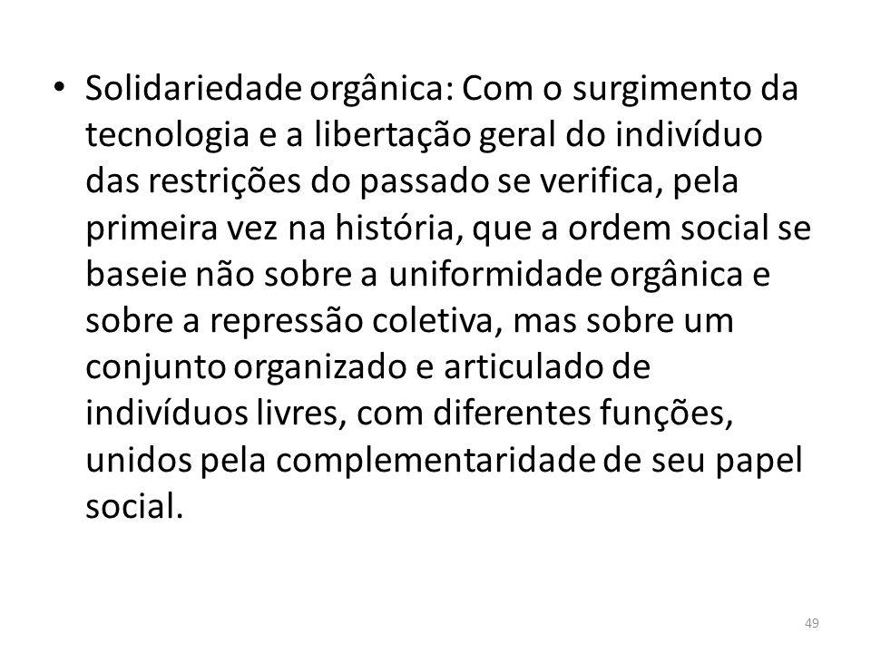 Solidariedade orgânica: Com o surgimento da tecnologia e a libertação geral do indivíduo das restrições do passado se verifica, pela primeira vez na h